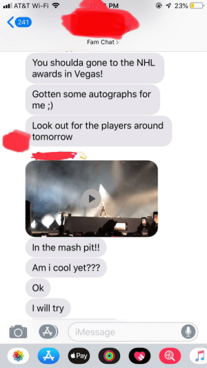 The mash pit!: AT&T Wi-Fi  11 PM  @ 1 23%  241  Fam Chat  You shoulda gone to the NHL  awards in Vegas!  Gotten some autographs for  me ;)  Look out for the players around  tomorrow  In the mash pit!!  Am i cool yet???  Ok  I will try  iMessage  Pay The mash pit!