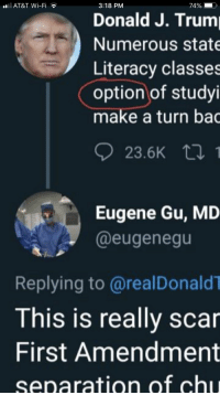 America, Queen, and At&t: AT&T Wi-Fi  3:18 PM  Donald J. Trum  Numerous state  Literacy classes  option of studyi  make a turn bac  23.5K t !  Eugene Gu, MD  @eugenegu  Replying to @realDonaldT  This is really scar  First Amendment  separation of ch