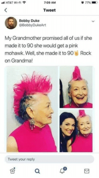 Straight savage grandma.: AT&T Wi-Fi  7:09 AM  77%  Tweet  Bobby Duke  @BobbyDukeArt  My Grandmother promised all of us if she  made it to 90 she would get a pink  mohawk. Well, she made it to 90 Rock  on Grandma!  le  Tweet your reply Straight savage grandma.