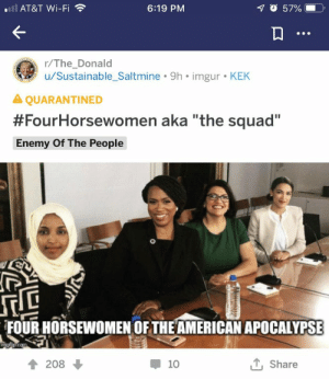 """Squad, Tbh, and American: AT&T Wi-Fi  70 57%  6:19 PM  r/The_Donald  u/Sustainable_Saltmine 9h imgur KEK  A QUARANTINED  #FourHorsewomen aka """"the squad""""  Enemy Of The People  FOUR HORSEWOMEN OFTHE AMERICAN APOCALYPSE  mgfip.com  1Share  208  10 Sounds pretty badass tbh"""