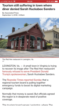 Desperate, Money, and Working Out: AT&T Wi-Fi  Tourism still suffering in town where  diner denied Sarah Huckabee Sanders  By Associated Press  09:29  September 3, 2018 | 4:56am  The Red Hen restaurant in Lexington, Va  AP  LEXINGTON, Va. - A small town in Virginia is trying  to recover its image after The Red Hen restaurant  famously refused to serve President Donald  Trump's spokeswoman, Sarah Huckabee Sanders.  The Roanoke Times reported Sunday that a  regional tourism board is pulling together  emergency funds to boost its digital marketing  campaign  Normally that money is saved. But offiCials agreed  the region is in desperate need of positive  coverage.  The tourism board serves exington where The