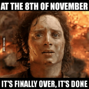 In a few days there will be no more bad memes and political debates at the internet: AT THE 8TH OF NOVEMBER  IT'S FINALLY OVER, IT'S DONE In a few days there will be no more bad memes and political debates at the internet