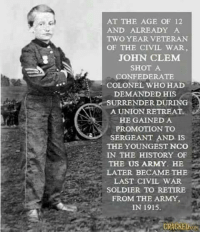 Memes, Army, and Civil War: AT THE AGE OF 12  AND ALREADY A  TWO YEAR VETERAN  OF THE CIVIL WAR,  JOHN CLEM  SHOT A  CONFEDERATE  COLONEL WHO HAD  DEMANDED HIS  SURRENDER DU  NG  A UNION RETREAT  HE GAINED A  PROMOTION TO  SERGEANT AND IS  THE YOUNGEST NCO  IN THE HISTORY OF  THE US ARMY. HE  LATER BECAME THE  LAST CIVIL WAR  SOLDIER TO RETIRE  FROM THE ARMY,  IN 1915.  RACKEDuON and you need a safe space?