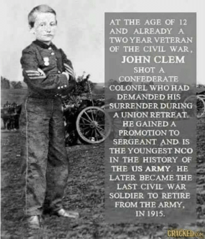 Clem was discharged from the Army in 1864 at age 13, but sought to rejoin the military in 1870. Nominated to West Point by President Ulysses S. Grant, Clem failed the entrance exam several times before Grant appointed him a second lieutenant in the U.S. Army. Clem enjoyed a successful second military career, rising to the rank of colonel and assistant quartermaster general by 1906. He retired on the eve of U.S. entry into World War I with the rank of major general, the last Civil War veteran to actively serve in the U.S. Army. Clem died in 1937 and is buried at Arlington National Cemetery  DV6: AT THE AGE OF 12  AND ALREADY A  TWO YEAR VETERAN  OF THE CIVIL WAR,  JOHN CLEM  SHOT A  CONFEDERATE  COLONEL WHO HAD  DEMANDED HIS  SURRENDER DURING  A UNION RETREAT.  HE GAINED A  PROMOTION TO  SERGEANT AND IS  THE YOUNGEST NCo  IN THE HISTORY OF  THE US ARMY. HE  LATER BECAME THE  LAST CIVIL WAR  SOLDIER TO RETIRE  FROM THE ARMY,  IN 1915.  CRACKEDON Clem was discharged from the Army in 1864 at age 13, but sought to rejoin the military in 1870. Nominated to West Point by President Ulysses S. Grant, Clem failed the entrance exam several times before Grant appointed him a second lieutenant in the U.S. Army. Clem enjoyed a successful second military career, rising to the rank of colonel and assistant quartermaster general by 1906. He retired on the eve of U.S. entry into World War I with the rank of major general, the last Civil War veteran to actively serve in the U.S. Army. Clem died in 1937 and is buried at Arlington National Cemetery  DV6
