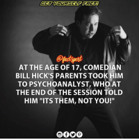 """Memes, Wikipedia, and Arkansas: AT THE AGE OF 17, COMEDIAN  BILL HICK'S PARENTS TOOK HIM  TO PSYCHOANALYST, WHO AT  THE END OF THE SESSION TOLD  HIM """"ITS THEM, NOT YOU!"""" William Melvin """"Bill"""" Hicks (December 16, 1961 – February 26, 1994) was an American stand-up comedian, social critic, satirist, and musician. His material, encompassing a wide range of social issues including religion, politics, and philosophy, was controversial, and often steeped in dark comedy. Hicks rejected spiritual ideology itself, and throughout his life he sought various alternative methods of experiencing it. Worried about his rebellious behavior, his parents took him to a psychoanalyst at age 17. According to Hicks, after the first group session the analyst took him aside and told him, """"YOU CAN CONTINUE COMING IF YOU WANT TO, BUT IT'S THEM, NOT YOU."""" ⠀ ⠀ Hicks died of pancreatic cancer on February 26, 1994, in Little Rock, Arkansas, at the age of 32. In subsequent years his work gained a significant measure of acclaim in creative circles—particularly after a series of posthumous album releases—and he developed a substantial cult following. billhicks source : wikipedia"""