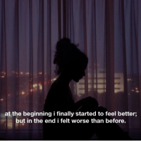 In the End, Feel Better, and Feel: at the beginning i finally started to feel better;  but in the end i felt worse than before.