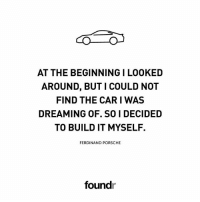 Memes, Porsche, and 🤖: AT THE BEGINNING I LOOKED  AROUND, BUT I COULD NOT  FIND THE CAR I WAS  DREAMING OF. SO I DECIDED  TO BUILD IT MYSELF.  FERDINAND PORSCHE  foundr Spot on! 🚘 Tag a friend that needs to see this!