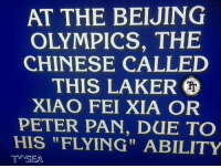 """AT THE BEIJING  OLYMPICS, THE  CHINESE CALLED  THIS LAKER  XIAO FEI XIA OR  PETER PAN, DUE TO  HIS """"FLYING"""" ABILITY  T SEA Who is ? ~T^SEA"""
