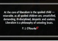 Children, Memes, and Liberalism: At the core of liberalism is the spoiled child  miserable, as all spoiled children are, unsatisfied,  demanding, illdisciplined, despotic and useless.  Liberalism is a philosophy of sniveling brats.  P. J. O'Rourke