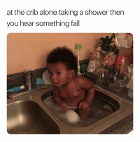 Being Alone, Fall, and Lmao: at the crib alone taking a shower then  you hear something fall What The Hell Was That. 👀👀👀 lmao