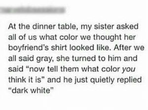 "Meirl: At the dinner table, my sister asked  all of us what color we thought her  boyfriend's shirt looked like. After we  all said gray, she turned to him and  said ""now tell them what color you  think it is"" and he just quietly replied  ""dark white Meirl"