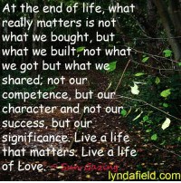 Memes, 🤖, and Life Coach: At the end of life, what  really matters is not  what we bought, but  what we built not what  we got but what we  shared not our  competence, but o  character and not our  success, but our  significance Live a life  that matters Live a life  of Eove  a lyndafield.com <3 Lynda Field Life Coach