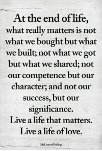 Life, Love, and Memes: At the end of life,  what really matters is not  what we bought but what  we built; not what we got  but what we shared; not  our competence but our  character; and not our  success, but our  significance.  Live a life that matters.  Live a life of love.  LifeLearnedFeelings <3