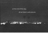 Who, Day, and All: at the end of the day,  all we have is who we are.