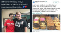 memehumor:  17 Wholesome Memes And Tweets That'll Put A Big Smile On Your Face: At the end of the day, always  remember that friendship is always  more important than politics  ABC7 Eyewitness News  Follow  Seal Beach residents buy all the baked  goods from local doughnut shop every  morning so owner can close up shop and go  to nursing facility to take care of his wife,  who recently suffered brain aneurysm  abc7.la/2yLPhlc  MAKE AMERICA  GREAT AGAIN  2:08 PM-2 Nov 2018 memehumor:  17 Wholesome Memes And Tweets That'll Put A Big Smile On Your Face