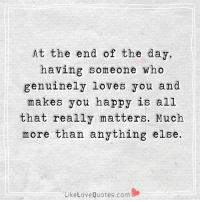 Memes, All That, and 🤖: At the end of the day,  having someone who  genuinely loves you and  makes you happy is all  that really matters. Much  more than anything else.  Like Love Quotes.com At the end of the day, having someone who genuinely loves you and makes you happy is all that really matters. Much more than anything else.