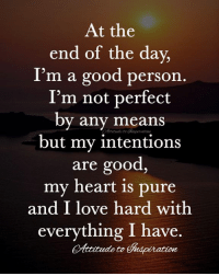 Love, Memes, and Good: At the  end of the day,  I'm a good person  I'm not perfect  by any means  but my intentions  are good,  my heart is pure  and I love hard with  everything I have  Attitude t  ttitudeto  edpiration <3 At the end of the day ...