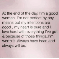 💯🙌🏼 @bulletproofbabyxo: At the end of the day, I'm a good  woman. I'm not perfect by any  means but my intentions are  good, my heart is pure and I  love hard with everything l've got  & because of those things..I'm  worth it. Always have been and  always will be. 💯🙌🏼 @bulletproofbabyxo