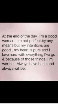Tag Someone <3: At the end of the day, I'm a good  woman. I'm not perfect by any  means but my intentions are  good, my heart is pure and l  love hard with everything I've got  & because of those things. I'm  worth it. Always have been and  always will be. Tag Someone <3