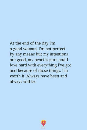 Not Perfect: At the end of the day I'm  a good woman. I'm not perfect  by any means but my intentions  are good, my heart is pure and I  love hard with everything I've got  and because of those things. I'm  worth it. Always have been and  always will be
