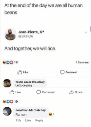 30+ Funny Pics And Memes To Kickstart The Day: At the end of the day we are all human  beans  Jean-Pierre, K?  @JKavJA  And together, we will rice.  DO 150  1 Comment  Comment  Like  Tasdiq Azeez Chaudhury  Lettuce pray  Like  Share  Comment  00 10  Jonathan McClatchey  Ramen  15h Like Reply 30+ Funny Pics And Memes To Kickstart The Day
