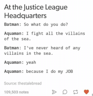 Unlike someone else we know: At the Justice League  Headquarters  Batman: So what do you do?  Aquaman I fight all the villains  of the sea.  Batman: I've never heard of any  villains in the sea.  Aquaman: yeah  Aquaman: because I do my JOB  Source: thestalebread  109,503 notes Unlike someone else we know