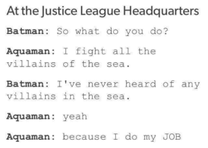 Batman, Yeah, and Justice: At the Justice League Headquarters  Batman: So what do you do?  Aquaman: I fight al1 the  villains of the sea  Batman: I've never heard of any  villains in the sea  Aquaman: yeah  Aquaman: because I do my JOB Sure showed him
