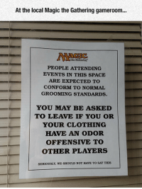 "Tumblr, Blog, and Magic: At the local Magic the Gathering gameroom...  PEOPLE ATTENDING  EVENTS IN THIS SPACE  ARE EXPECTED TO  CONFORM TO NORMAL  GROOMING STANDARDS.  | YOU MAY BE ASKED  -'  TO LEAVE IF YOU OR  YOUR CLOTHING  HAVE AN ODOR  OFFENSIVE TO  OTHER PLAYERS  SERIOUSLY, WE SHOULD NOT HAVE TO SAY THIS <p><a href=""https://epicjohndoe.tumblr.com/post/175591566479/why-i-stopped-playing"" class=""tumblr_blog"">epicjohndoe</a>:</p>  <blockquote><p>Why I Stopped Playing</p></blockquote>"