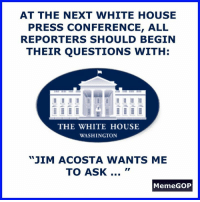 "press conference: AT THE NEXT WHITE HOUSE  PRESS CONFERENCE, ALL  REPORTERS SHOULD BEGIN  THEIR QUESTIONS WITH:  THE WHITE HOUSE  WASHINGTON  ""JIM ACOSTA WANTS ME  TO ASK...  MemeGOP"
