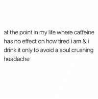 Life, Girl Memes, and How: at the point in my life where caffeine  has no effect on how tired i am & i  drink it only to avoid a soul crushing  headache Is this an addiction?