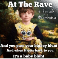 At The Rave  aedmahumor  And you pass your bigboy blunt  And when it gets back to you  It's a baby blunt @_iheartedm_ puffpuffpass n it's gone 😂 edmHumor edmlife ________________________________ FOLLOW for daily laughs - music fests, edm & raves! ~< EDMHUMOR & @EDMHUMOR for reposting and shoutouts! ~> *18+please->it's funny, inappropriate, and i never said i condone it! __________________________________ PLUR edm rave edc edclv kandi plurwarriors insomniac edc2014 edmnation ultra raver plurfect ravegirl plurvibes edmfamily edmvibes plurlife edmboys iwantedm mysteryland plurnation ravelife coachella electricdaisycarnival ravetothegrave kandikid edmlifestyle