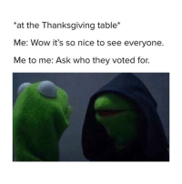 """Ask, They, and Call: """"at the Thanksgiving table  Me: Wow it's so nice to see everyone  Me to me: Ask who they voted for. this is a call out post to david, my white uncle."""