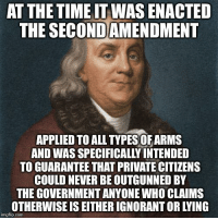 Ignorant, Memes, and Time: AT THE TIME IT WAS ENACTED  THE SECONDAMENDMENT  APPLIED TO ALL TYPES OFARMS  AND WAS SPECIFICALLY INTENDED  TO GUARANTEE THAT PRIVATE CITIZENS  COULD NEVER BE OUTGUNNED BY  THE GOVERNMENT ANYONE WHO CLAIMS  OTHERWISE IS EITHER IGNORANT OR LYING  imgflip.conm