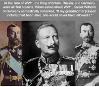 """Alive, Queen, and Germany: At the time of WW1, the King of Britain, Russia, and Germany  were all first cousins. When asked about WW1, Kaiser Wilhelm  of Germany sarcastically remarked, """"If my grandmother [Queen  Victorial had been alive, she would never have allowed it."""" https://t.co/Gr4Uty9ue7"""
