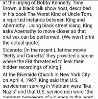 """Fbi, Memes, and New York: at the urging of Bobby Kennedy. Tony  Brown, a black talk show host, described  in his book The Worst Kind of Uncle Tom,  a reported instance between King and  Abernathy Using black street slang, King  asks Abernathy to move closer so that  oral sex can be performed. (We won't print  the actual quote)  Sidenote: In the recent Lifetime movie  """"Betty and Corretta"""" they provided a scene  where the FBI threatened to leak their  hidden recordings of King.  At the Riverside Church in New York City  on April 4, 1967, King said that U.S.  servicemen serving in Vietnam were """"like  Nazis"""" and that U.S. servicemen were """"the  greatest purveyors of violence in the word"""