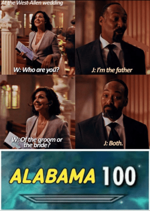 Shit post: At the West-Allen wedding  ire  W: Who are you?  J: I'm the father  W:Of the groom or  the bride?  J: Both.  ALABAMA 100 Shit post