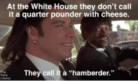 "Politics, White House, and House: At the White House they don't call  t a quarter pounder With cheese.  37  saly They call it à ""hamberder.""  Liberal"