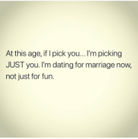 Facts: At this age, if I pick you...I'm picking  JUST you. I'm dating for marriage now,  not just for fun. Facts