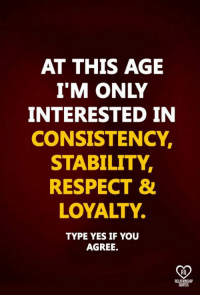 Memes, Respect, and Quotes: AT THIS AGE  I'M ONLY  INTERESTED IN  CONSISTENCY,  STABILITY,  RESPECT &  LOYALTY.  TYPE YES IF YOU  AGREE.  RO  RELAT  QUOTES