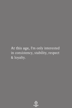 Consistency: At this age, I'm only interested  in consistency, stability, respect  & loyalty.