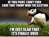 Dank, Finals, and Http: AT THIS POINT I DON'T EVEN  CARE THAT TRUMP WON THE ELECTION  IM JUST GLAD THAT  ITS FINALL OVER  imgflip.com Unpopular Opinion Puffin Strikes Again http://bit.ly/2emPWRz