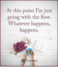 At this point I'm just going with the flow. Whatever happens, happens. powerofpositivity: At this point I'm just  going with the flow  Whatever happens,  happens  Every day  to At this point I'm just going with the flow. Whatever happens, happens. powerofpositivity