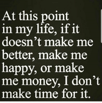 At this point  in my life, if it  doesn't make me  better, make me  happy, or make  me money, I don't  make time for it No time to waste