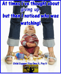 Child Support, Memes, and Thought: At times Rwe thought about  grving upt  but then noticed who was  Watching!  Child Support you Owelt, Pay it