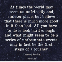 lemony snicket: At times the world may  seem an unfriendly and  sinister place, but believe  that there is much more good  in it than bad. All you have  to do is look hard enough  and what might seem to be a  series of unfortunate events  may in fact be the first  steps of a journey.  Lemony Snicket  wordables.