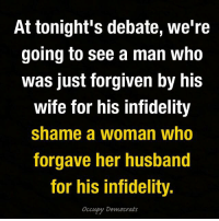 Memes, Trump, and Husband: At tonight's debate, we're  going to see a man who  was just forgiven by his  wife for his infidelity  shame a woman who  forgave her husband  for his infidelity.  occupy Democrats The sad thing is, Trump is so self-absorbed that he probably won't even notice his own hypocrisy.