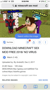 minecraft mod: AT&TVPN  9:59 PM  1 21%,  Q a minecraft sex mod  Come BABY  OMG Hu hu hu...  Search within this image  2  YouTube  DOWNLOAD MINECRAFT SEX  MOD FREE 2018/ NO VIRUS  C.  Watch (1:43)  Uploaded by: By Andre26, Dec 2, 2017  24.6K Views 126 Likes  DESCARGA:http://gestyy.com/qMSkld Tús  cofres:https://starfire.games  Images may be subject to copyright. Learn More  RELATED IMAGES  SEE MORE