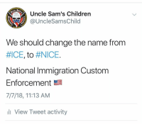 Children, Memes, and House: At  Uncle Sam's Children  @UncleSamsChilod  1775  We should change the name from  #ICE, to #NICE.  National Immigration Custom  Enforcement  7/7/18, 11:13 AM  li View Tweet activity @icegov NICE came to Maria's house & deported JUAN. See how NICE that sounds?