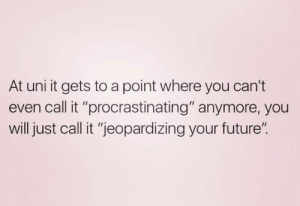 "procrastinating: At uni it gets to a point where you can't  even call it ""procrastinating"" anymore, you  will just call it ""jeopardizing your future""."