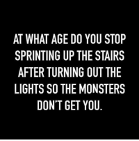 Memes, Never, and 🤖: AT WHAT AGE DO YOU STOP  SPRINTING UP THE STAIRS  AFTER TURNING OUT THE  LIGHTS SO THE MONSTERS  DON'T GET YOU Never